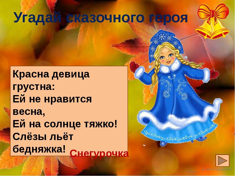 Угадай сказочного героя Красна девица грустна: Ей не нравится весна, Ей на со...