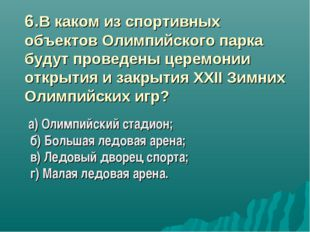 6.В каком из спортивных объектов Олимпийского парка будут проведены церемони