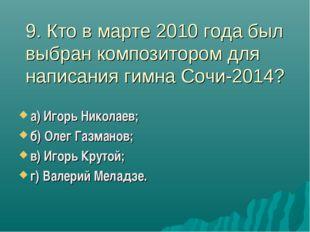 9. Кто в марте 2010 года был выбран композитором для написания гимна Сочи-201