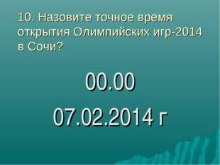 10. Назовите точное время открытия Олимпийских игр-2014 в Сочи? 00.00 07.02.2