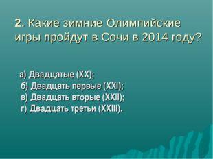 2. Какие зимние Олимпийские игры пройдут в Сочи в 2014 году? а) Двадцатые (XX