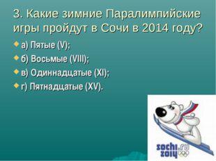 3. Какие зимние Паралимпийские игры пройдут в Сочи в 2014 году? а) Пятые (V);