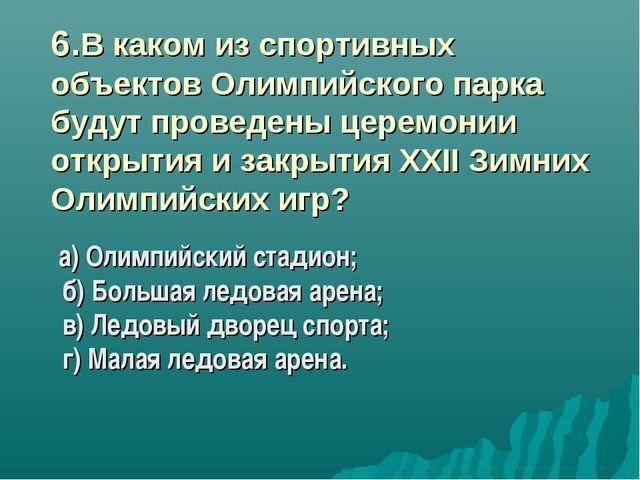 6.В каком из спортивных объектов Олимпийского парка будут проведены церемони...