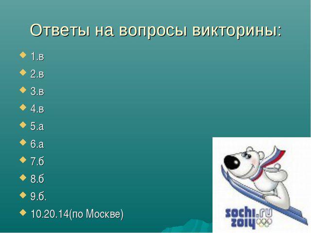 Ответы на вопросы викторины: 1.в 2.в 3.в 4.в 5.а 6.а 7.б 8.б 9.б. 10.20.14(по...