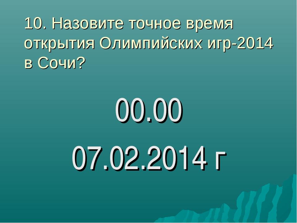 10. Назовите точное время открытия Олимпийских игр-2014 в Сочи? 00.00 07.02.2...