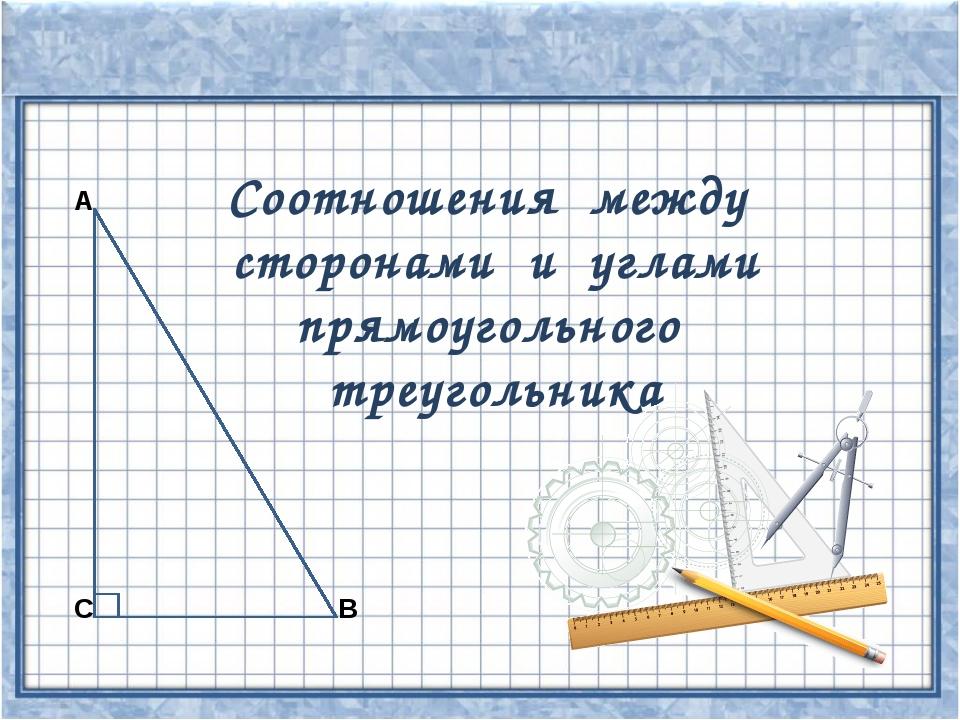 С А В Соотношения между сторонами и углами прямоугольного треугольника