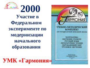 * 2000 Участие в Федеральном эксперименте по модернизации начального образова