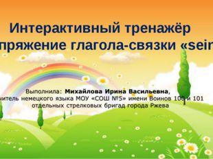 Интерактивный тренажёр «Спряжение глагола-связки «sein» Михайлова Ирина Васил