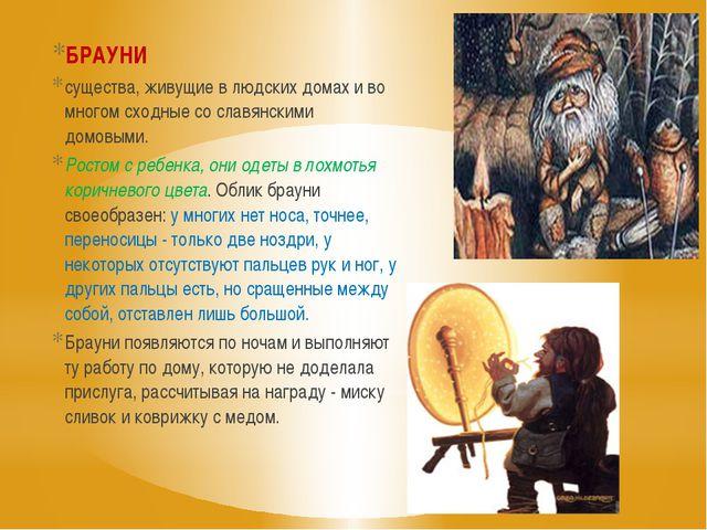 БРАУНИ существа, живущие в людских домах и во многом сходные со славянскими д...