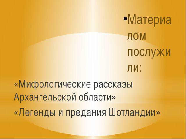 Материалом послужили: «Мифологические рассказы Архангельской области» «Легенд...