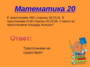 Математика 20 В треугольнике АВС стороны 18;23;41. В треугольнике KLM стороны