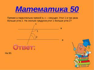 Математика 50 Прямая а параллельна прямой в, с – секущая. Угол 1 в три раза б