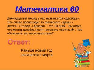 Математика 60 Двенадцатый месяц у нас называется «декабрь». Это слово происхо