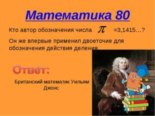 Математика 80 Кто автор обозначения числа =3,1415…? Он же впервые применил дв