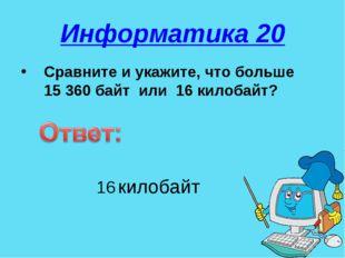 Информатика 20 Сравните и укажите, что больше 15 360 байт или 16 килобайт? 16