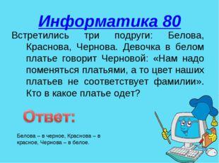 Информатика 80 Встретились три подруги: Белова, Краснова, Чернова. Девочка в