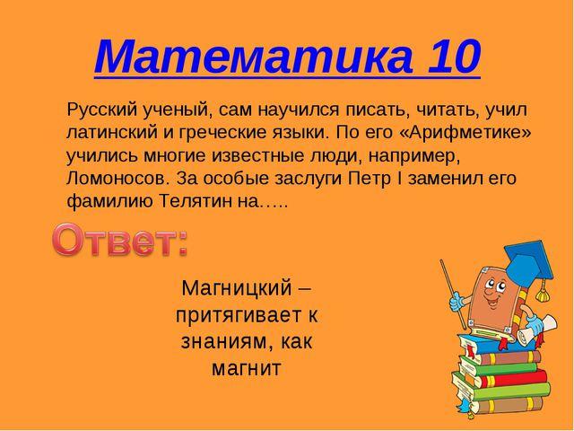 Математика 10 Русский ученый, сам научился писать, читать, учил латинский и г...