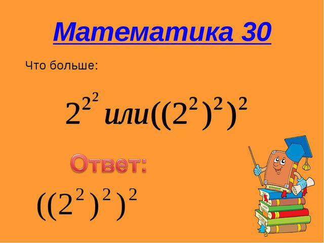 Математика 30 Что больше:
