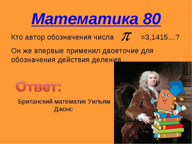 Математика 80 Кто автор обозначения числа =3,1415…? Он же впервые применил дв...
