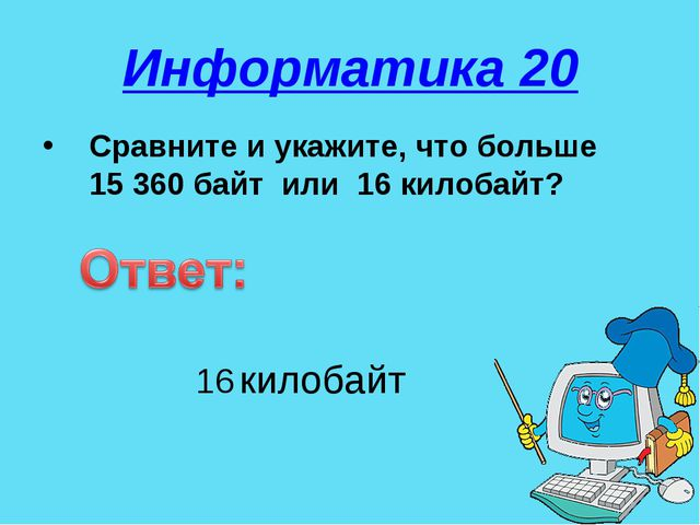 Информатика 20 Сравните и укажите, что больше 15 360 байт или 16 килобайт? 16...