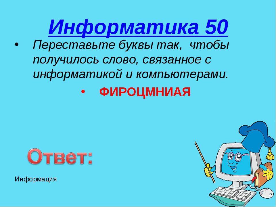 Информатика 50 Переставьте буквы так, чтобы получилось слово, связанное с инф...