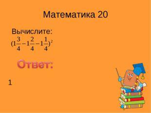 Математика 20 Вычислите: 1