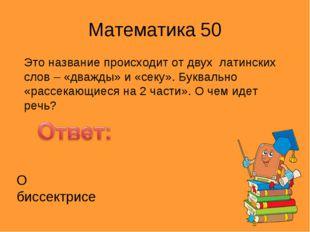Математика 50 Это название происходит от двух латинских слов – «дважды» и «се