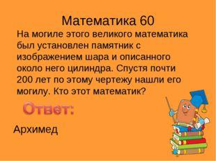 Математика 60 На могиле этого великого математика был установлен памятник с и