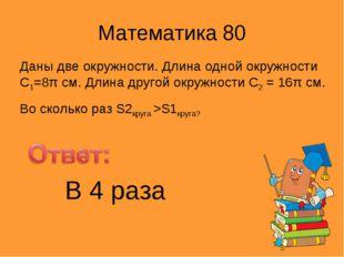 Математика 80 Даны две окружности. Длина одной окружности С1=8π см. Длина дру