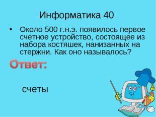 Информатика 40 Около 500 г.н.э. появилось первое счетное устройство, состояще