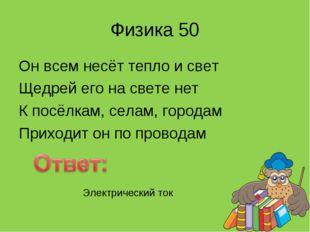 Физика 50 Он всем несёт тепло и свет Щедрей его на свете нет К посёлкам, села