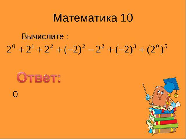 Математика 10 Вычислите : 0
