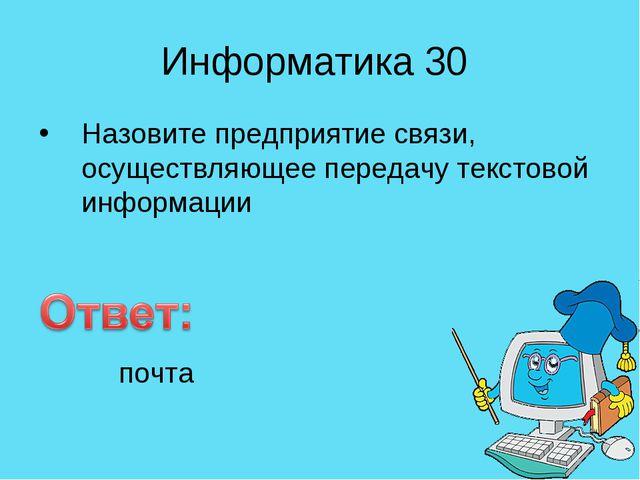 Информатика 30 Назовите предприятие связи, осуществляющее передачу текстовой...