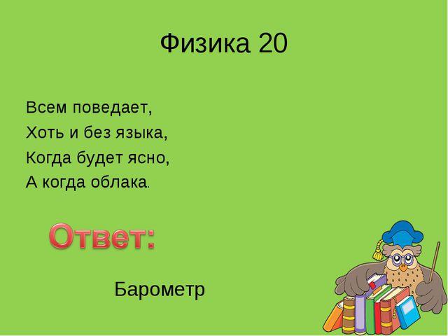 Физика 20 Всем поведает, Хоть и без языка, Когда будет ясно, А когда облака....
