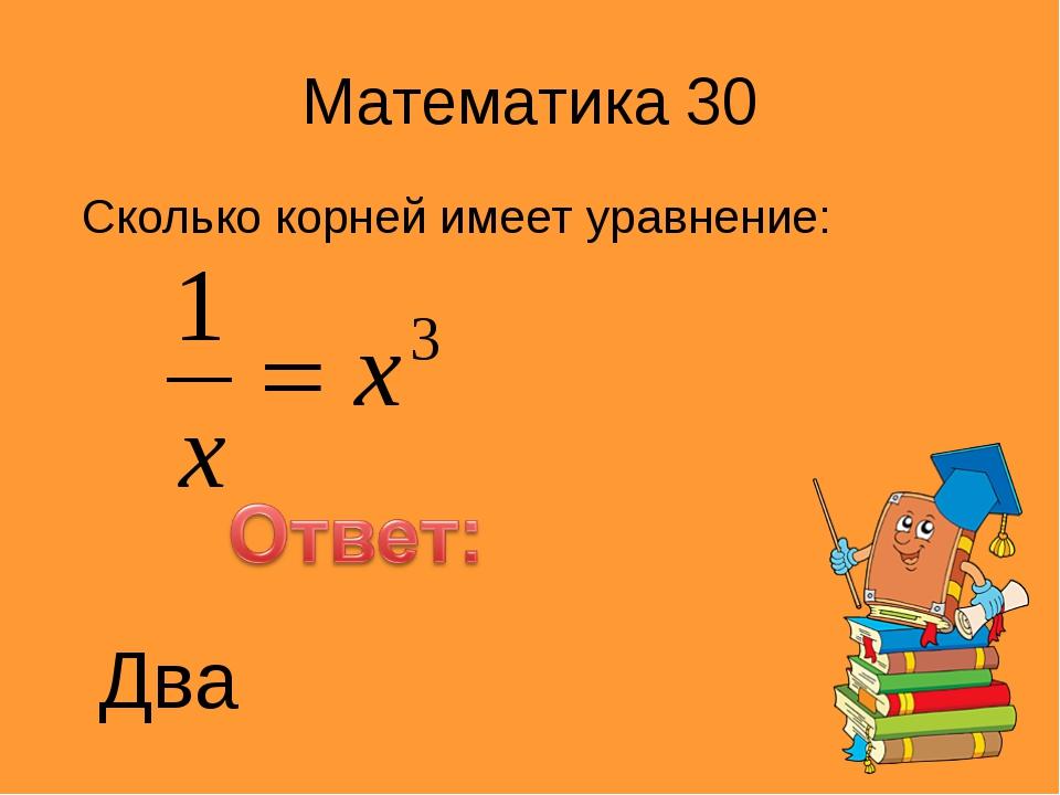 Математика 30 Сколько корней имеет уравнение: Два