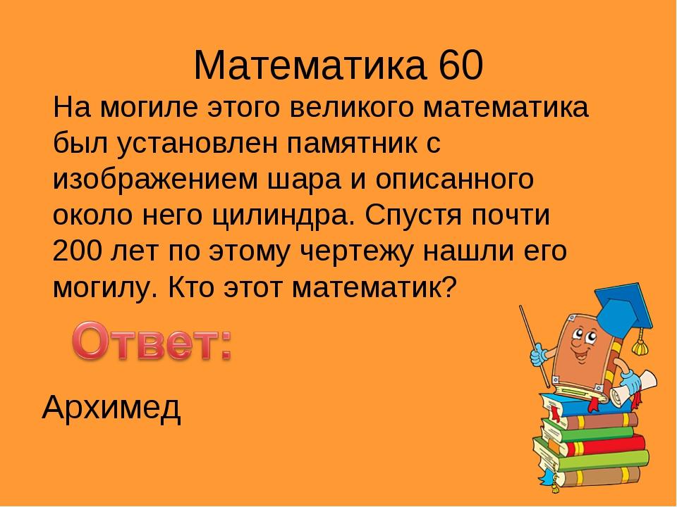 Математика 60 На могиле этого великого математика был установлен памятник с и...