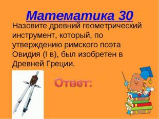 Математика 30 Назовите древний геометрический инструмент, который, по утвержд