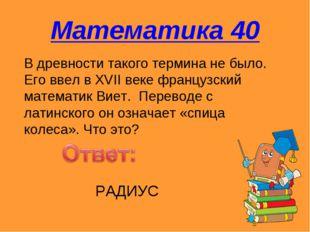 Математика 40 В древности такого термина не было. Его ввел в XVII веке францу