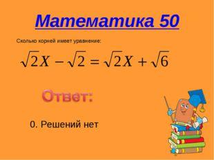 Математика 50 Сколько корней имеет уравнение: 0. Решений нет