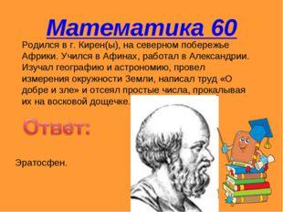 Математика 60 Родился в г. Кирен(ы), на северном побережье Африки. Учился в А