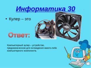 Информатика 30 Кулер – это Компьютерный кулер – устройство, предназначенное д