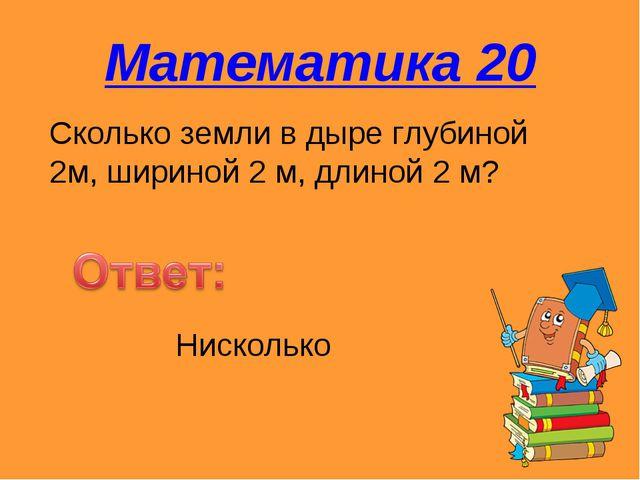 Математика 20 Сколько земли в дыре глубиной 2м, шириной 2 м, длиной 2 м? Ниск...