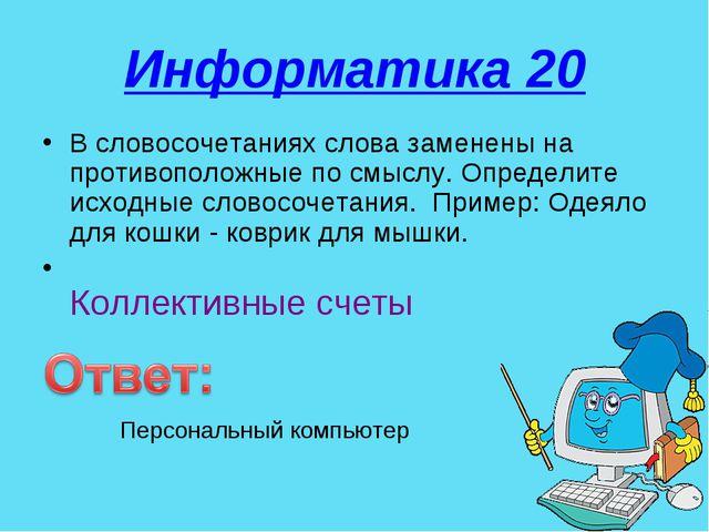 Информатика 20 В словосочетаниях слова заменены на противоположные по смыслу....