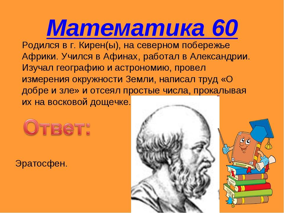 Математика 60 Родился в г. Кирен(ы), на северном побережье Африки. Учился в А...