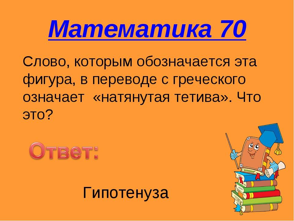 Математика 70 Слово, которым обозначается эта фигура, в переводе с греческого...