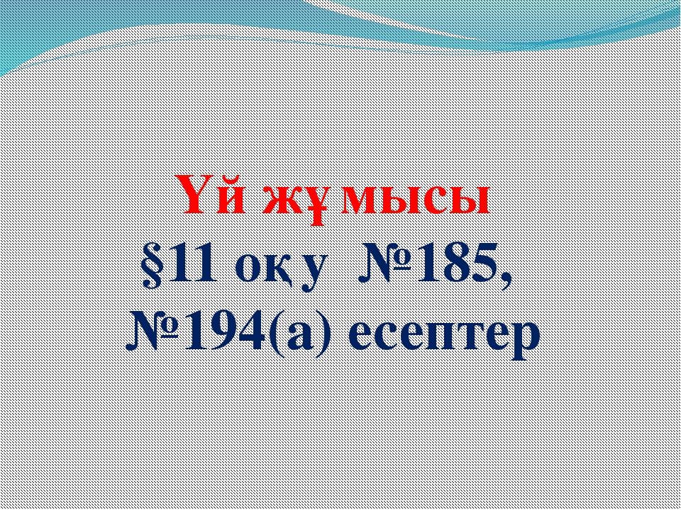 Үй жұмысы §11 оқу №185, №194(а) есептер