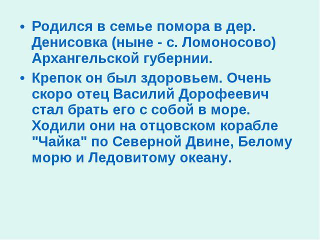 Родился в семье помора в дер. Денисовка (ныне - с. Ломоносово) Архангельской...