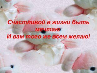 Счастливой в жизни быть мечтаю И вам того же всем желаю!