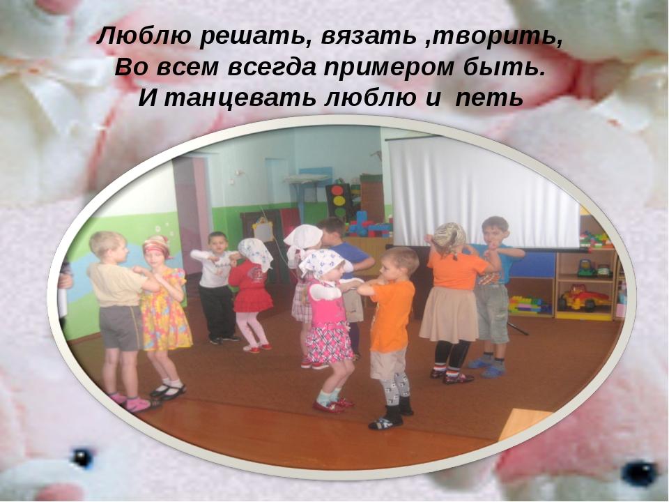 Люблю решать, вязать ,творить, Во всем всегда примером быть. И танцевать лю...