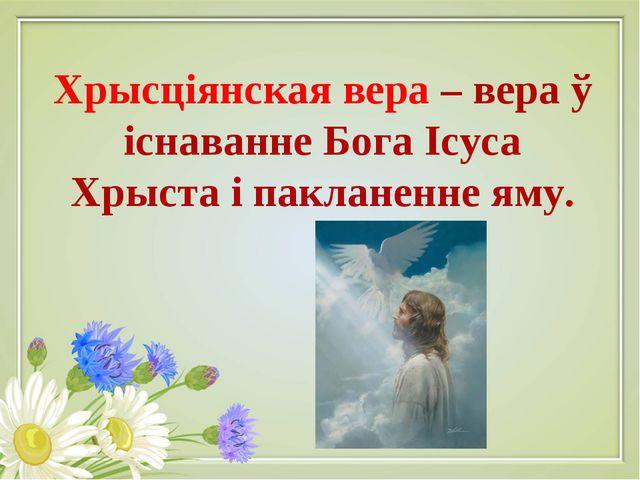 Хрысціянская вера – вера ў існаванне Бога Ісуса Хрыста і пакланенне яму.